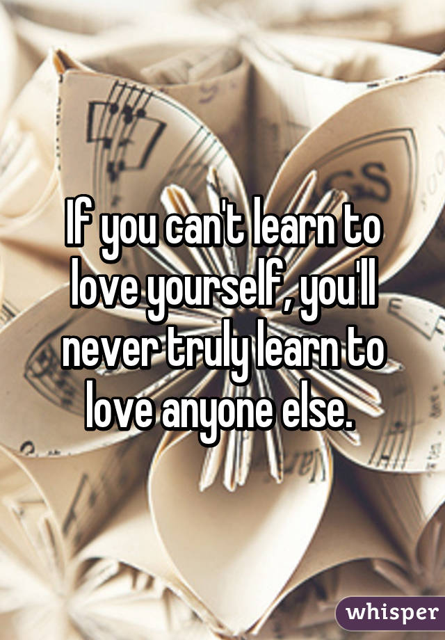 If you can't learn to love yourself, you'll never truly learn to love anyone else.