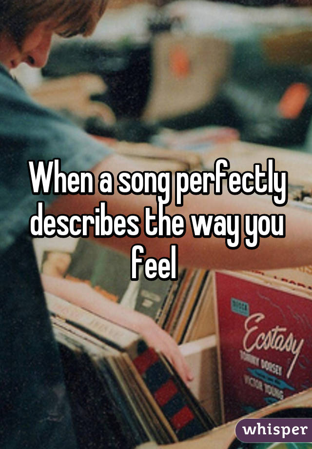 When a song perfectly describes the way you feel