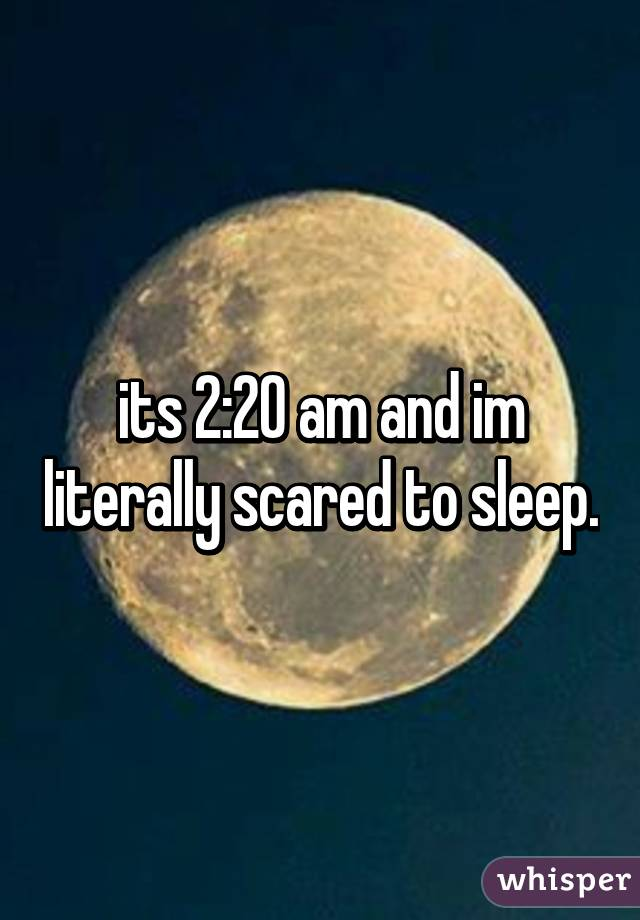 its 2:20 am and im literally scared to sleep.
