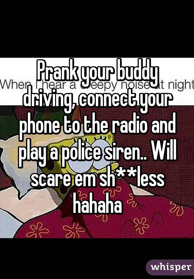 Prank your buddy driving, connect your phone to the radio and play a police siren.. Will scare em sh**less hahaha