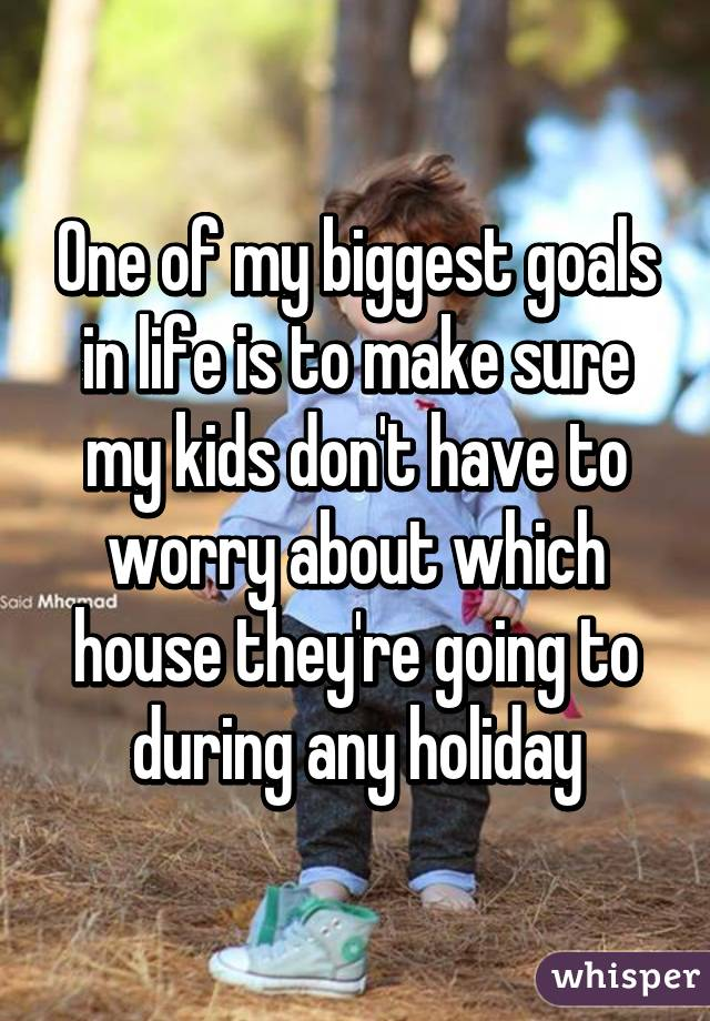 One of my biggest goals in life is to make sure my kids don't have to worry about which house they're going to during any holiday