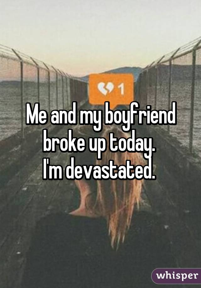 Me and my boyfriend broke up today.  I'm devastated.