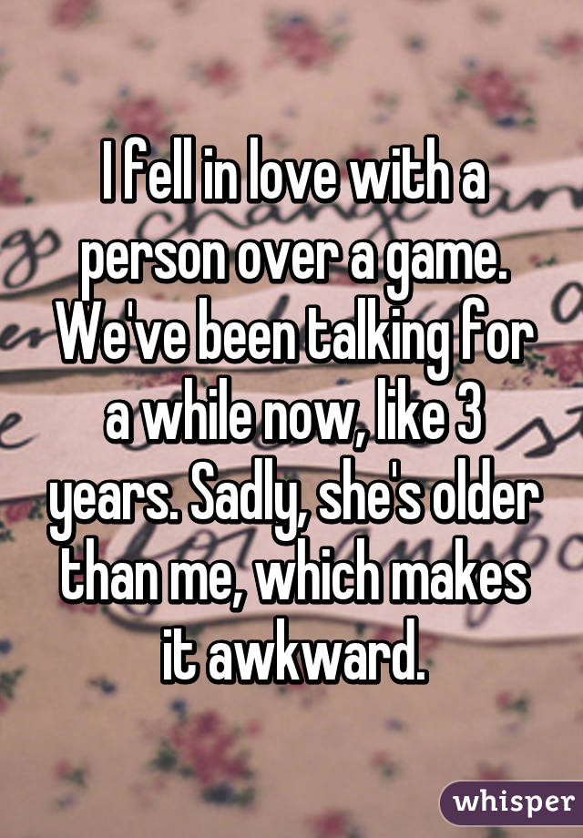 I fell in love with a person over a game. We've been talking for a while now, like 3 years. Sadly, she's older than me, which makes it awkward.