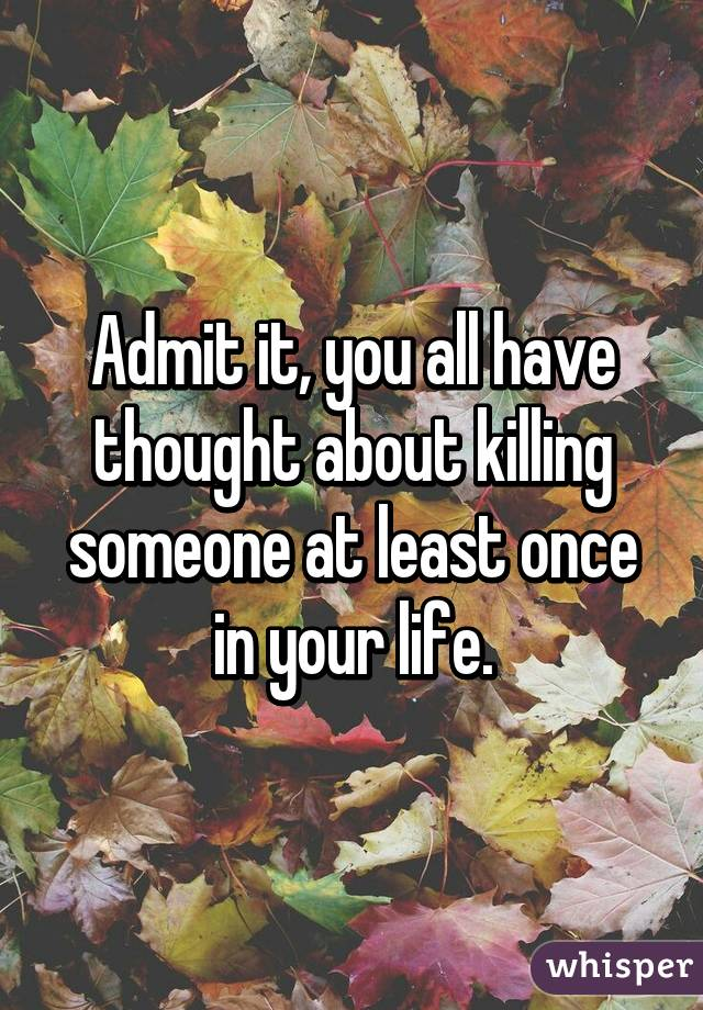 Admit it, you all have thought about killing someone at least once in your life.