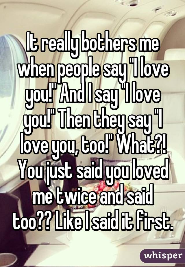 """It really bothers me when people say """"I love you!"""" And I say """"I love you!"""" Then they say """"I love you, too!"""" What?! You just said you loved me twice and said too?? Like I said it first."""
