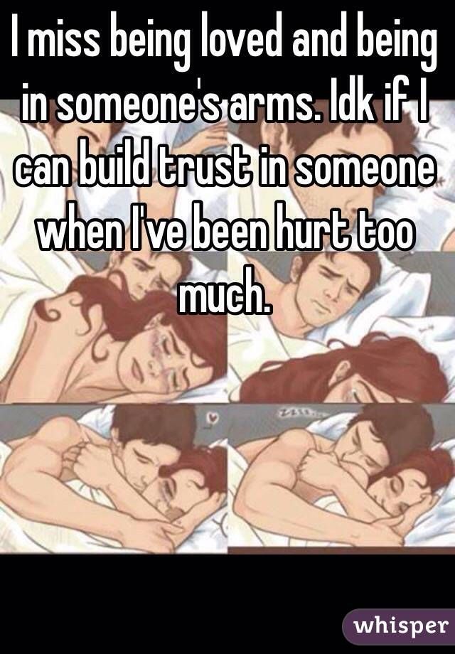 I miss being loved and being in someone's arms. Idk if I can build trust in someone when I've been hurt too much.
