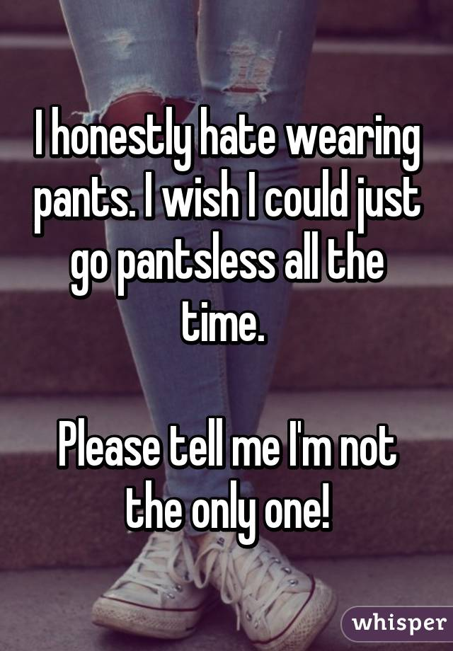 I honestly hate wearing pants. I wish I could just go pantsless all the time.   Please tell me I'm not the only one!