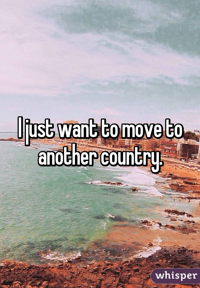I just want to move to another country.