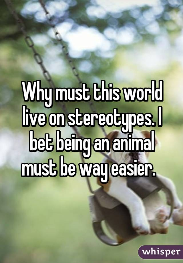 Why must this world live on stereotypes. I bet being an animal must be way easier.