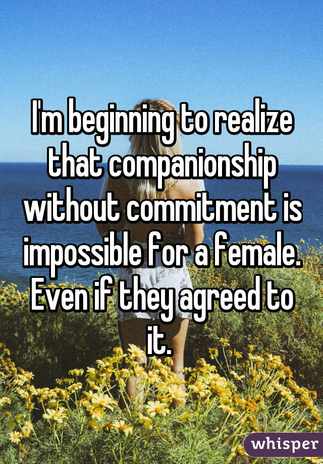 I'm beginning to realize that companionship without commitment is impossible for a female. Even if they agreed to it.