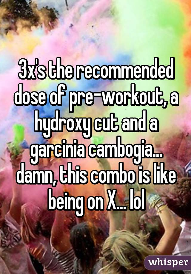 3x's the recommended dose of pre-workout, a hydroxy cut and a garcinia cambogia... damn, this combo is like being on X... lol