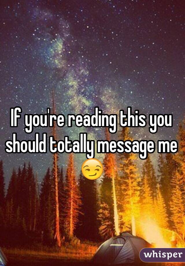 If you're reading this you should totally message me 😏