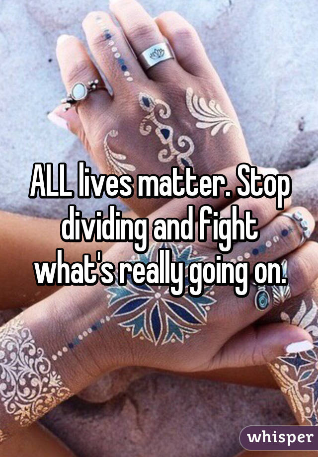 ALL lives matter. Stop dividing and fight what's really going on.