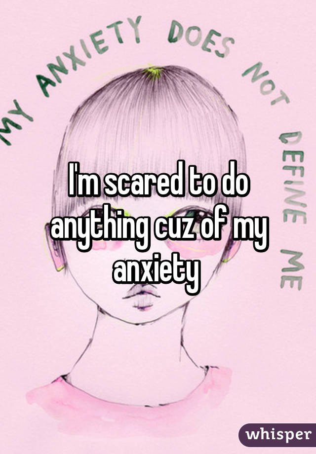 I'm scared to do anything cuz of my anxiety
