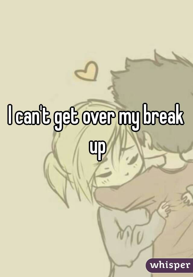 I can't get over my break up