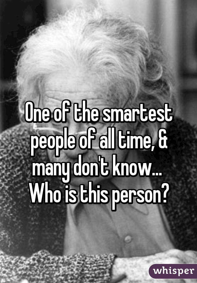 One of the smartest people of all time, & many don't know...  Who is this person?