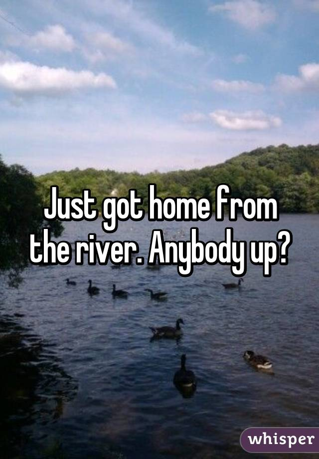 Just got home from the river. Anybody up?