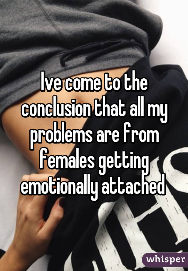 Ive come to the conclusion that all my problems are from females getting emotionally attached