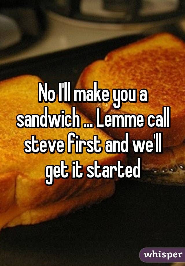 No I'll make you a sandwich ... Lemme call steve first and we'll get it started