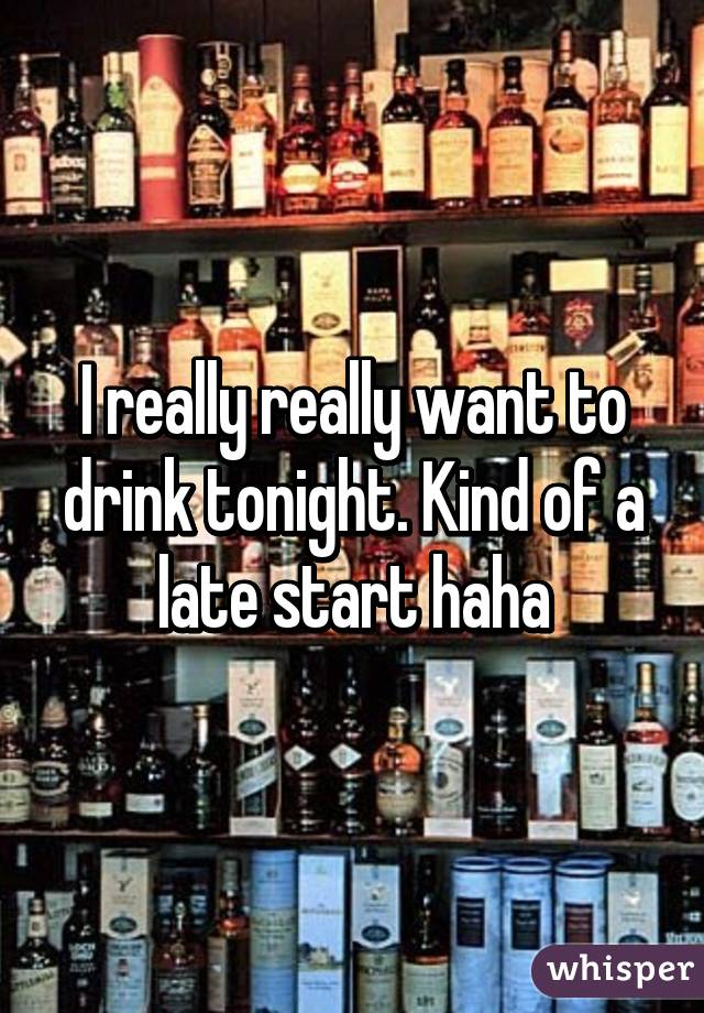 I really really want to drink tonight. Kind of a late start haha
