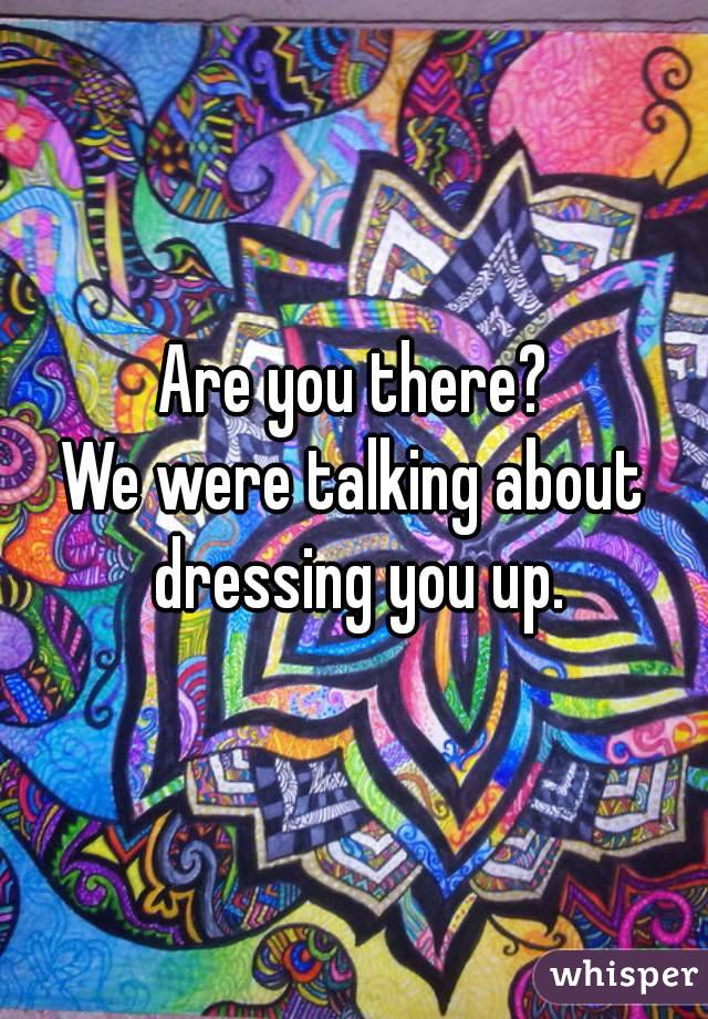 Are you there? We were talking about dressing you up.