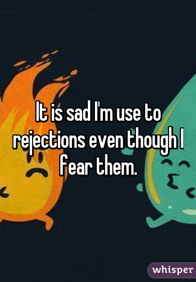 It is sad I'm use to rejections even though I fear them.
