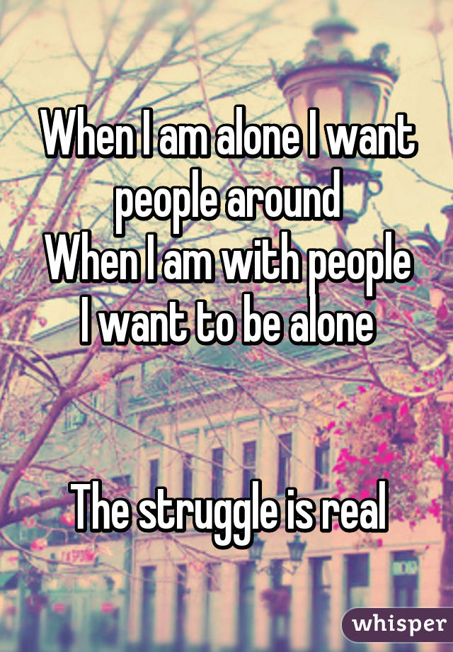 When I am alone I want people around When I am with people I want to be alone   The struggle is real