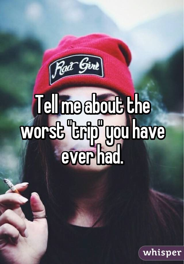 """Tell me about the worst """"trip"""" you have ever had."""