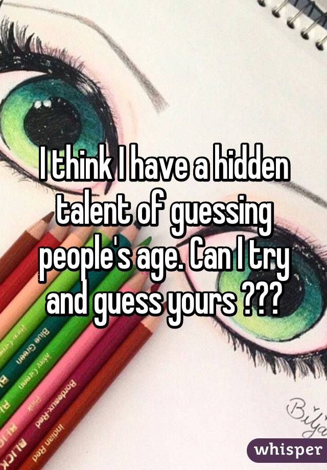 I think I have a hidden talent of guessing people's age. Can I try and guess yours ???
