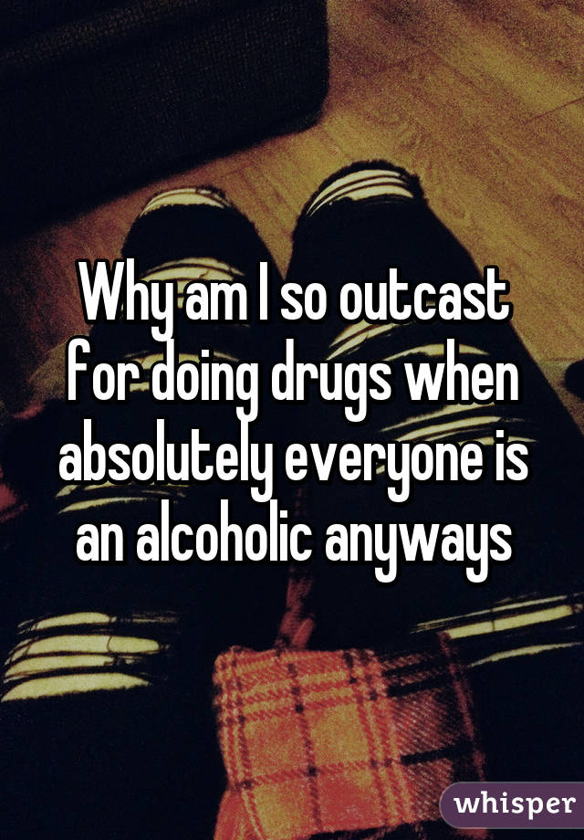 Why am I so outcast for doing drugs when absolutely everyone is an alcoholic anyways