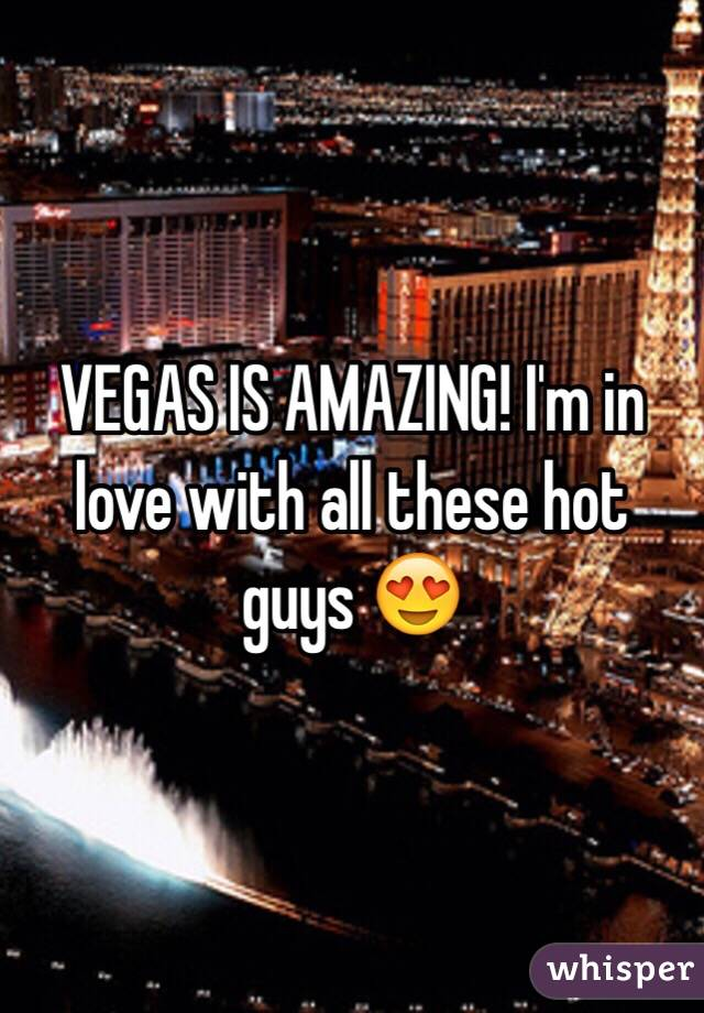 VEGAS IS AMAZING! I'm in love with all these hot guys 😍