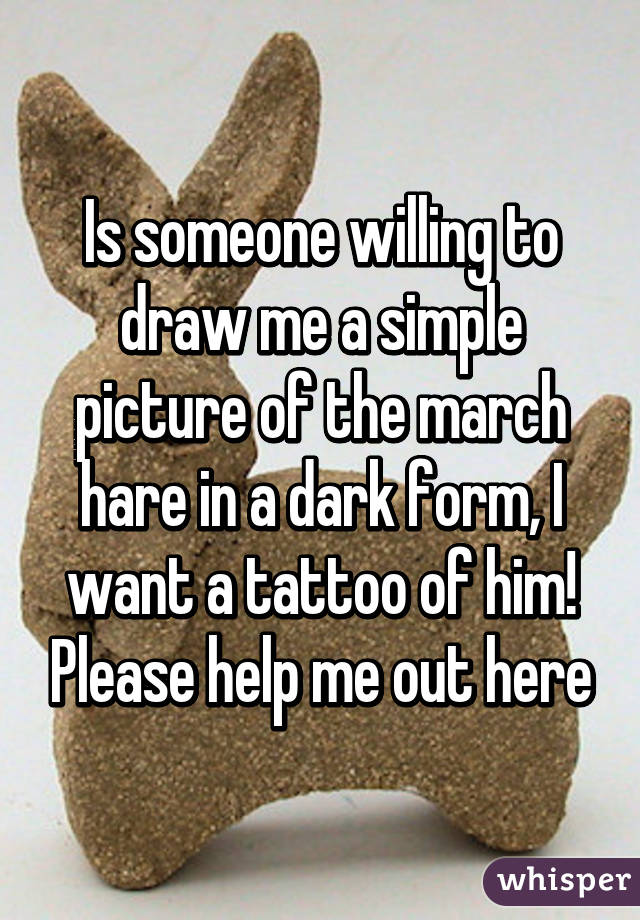 Is someone willing to draw me a simple picture of the march hare in a dark form, I want a tattoo of him! Please help me out here