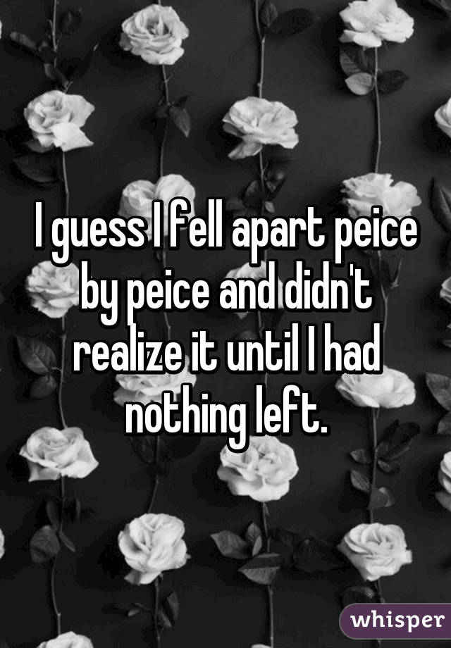 I guess I fell apart peice by peice and didn't realize it until I had nothing left.