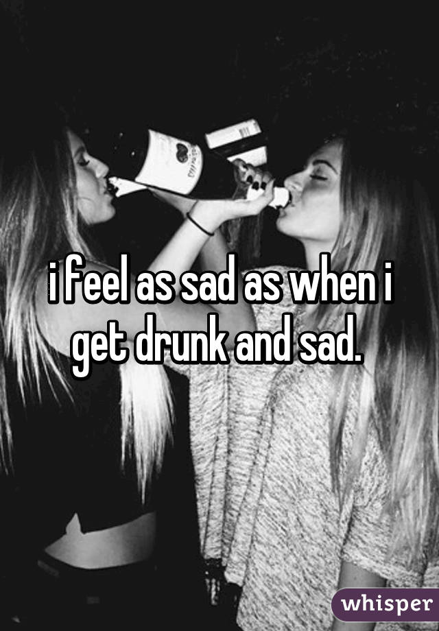 i feel as sad as when i get drunk and sad.