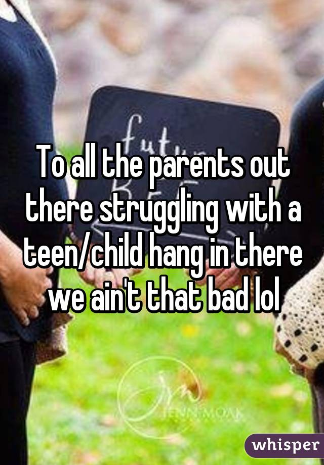 To all the parents out there struggling with a teen/child hang in there we ain't that bad lol