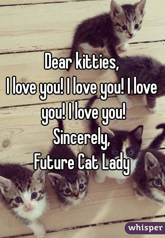 Dear kitties, I love you! I love you! I love you! I love you! Sincerely, Future Cat Lady