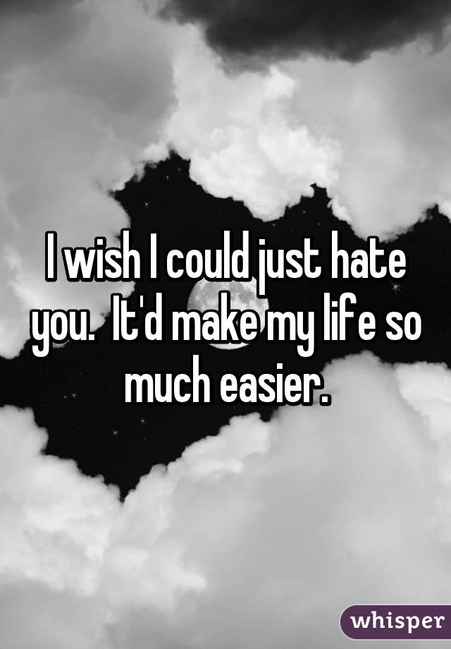 I wish I could just hate you.  It'd make my life so much easier.