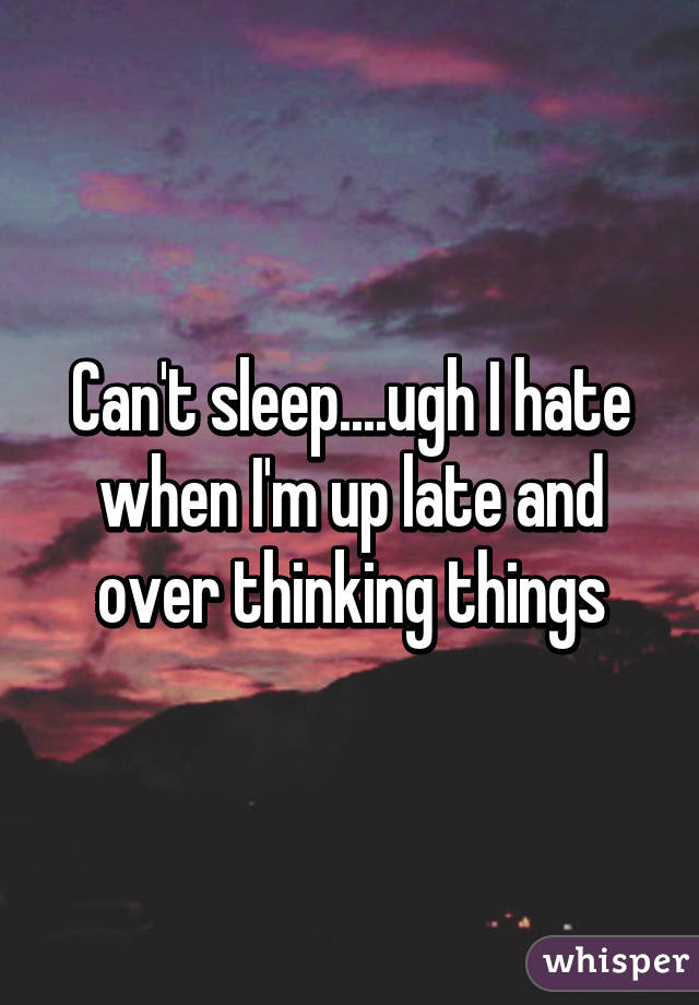 Can't sleep....ugh I hate when I'm up late and over thinking things
