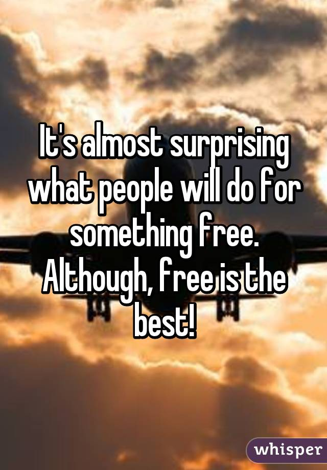 It's almost surprising what people will do for something free. Although, free is the best!