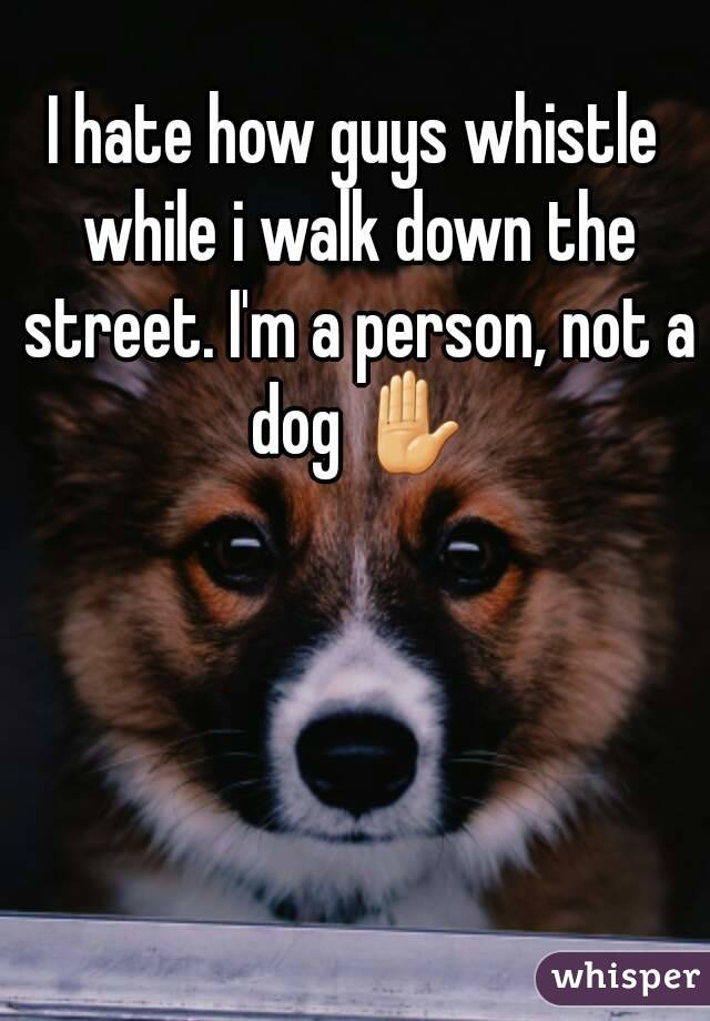 I hate how guys whistle while i walk down the street. I'm a person, not a dog ✋