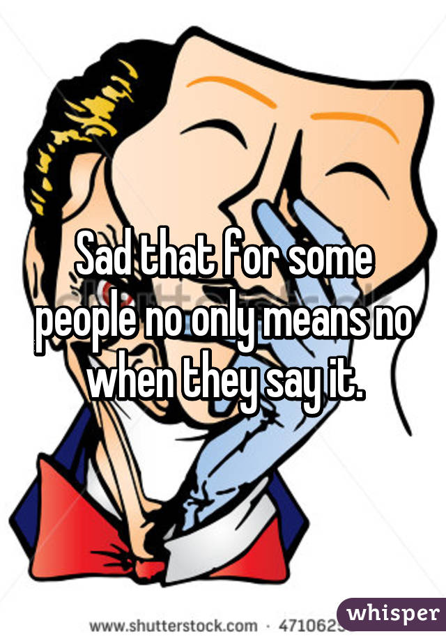 Sad that for some people no only means no when they say it.