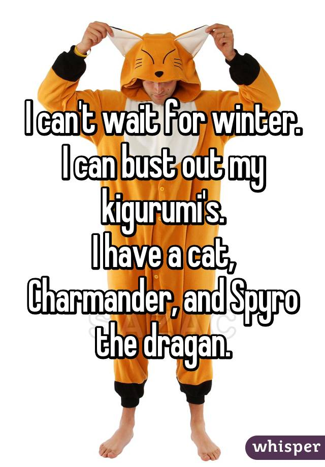 I can't wait for winter. I can bust out my kigurumi's. I have a cat, Charmander, and Spyro the dragan.