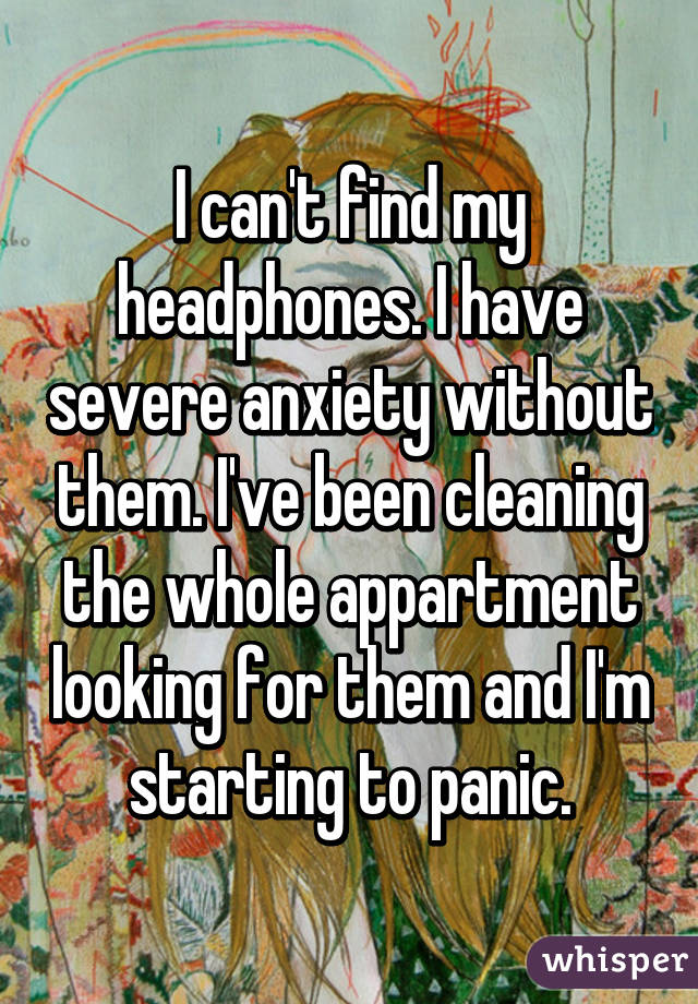 I can't find my headphones. I have severe anxiety without them. I've been cleaning the whole appartment looking for them and I'm starting to panic.