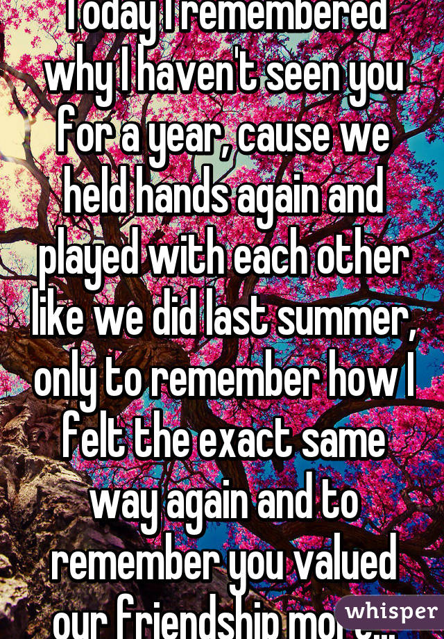 Today I remembered why I haven't seen you for a year, cause we held hands again and played with each other like we did last summer, only to remember how I felt the exact same way again and to remember you valued our friendship more...