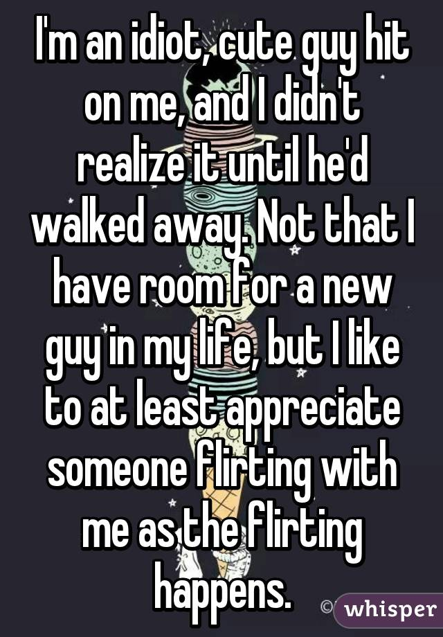 I'm an idiot, cute guy hit on me, and I didn't realize it until he'd walked away. Not that I have room for a new guy in my life, but I like to at least appreciate someone flirting with me as the flirting happens.