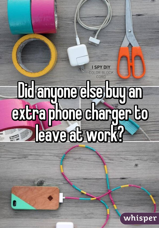 Did anyone else buy an extra phone charger to leave at work?