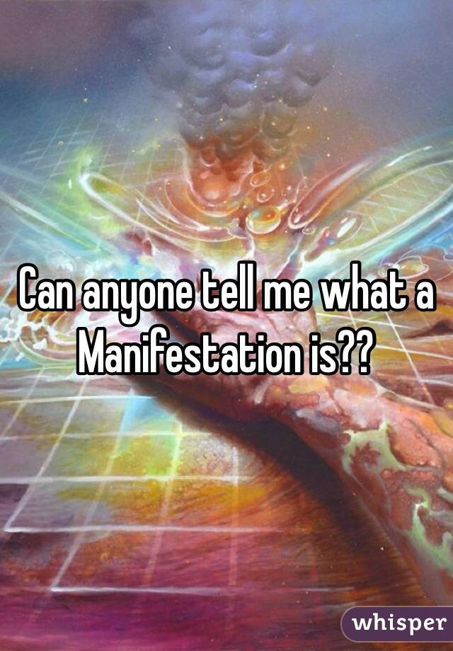 Can anyone tell me what a Manifestation is??