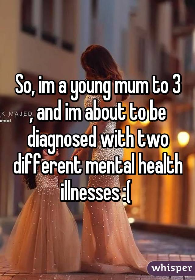 So, im a young mum to 3 , and im about to be diagnosed with two different mental health illnesses :(