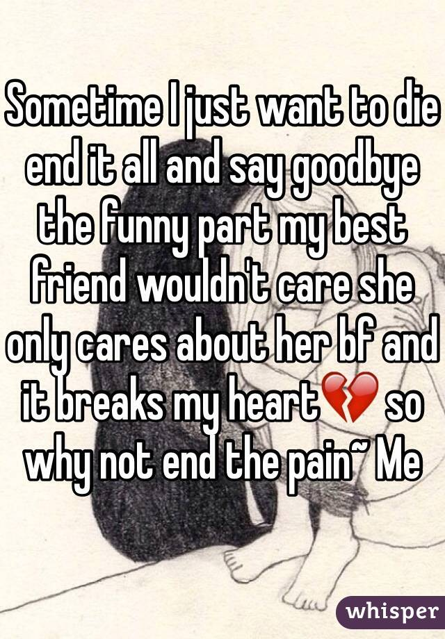 Sometime I just want to die end it all and say goodbye the funny part my best friend wouldn't care she only cares about her bf and it breaks my heart💔 so why not end the pain~ Me