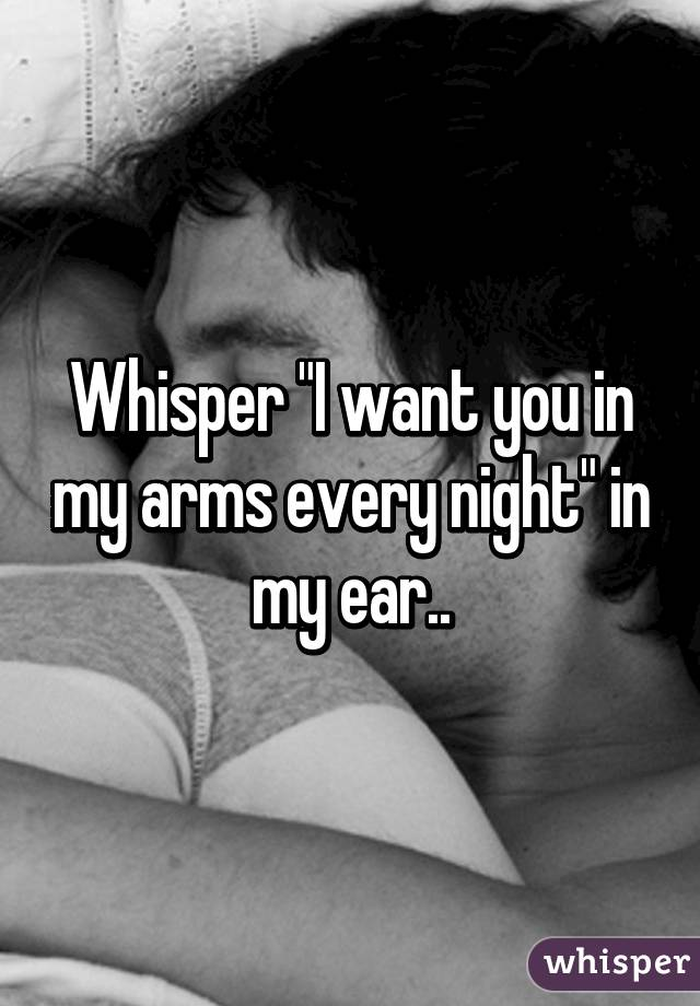 """Whisper """"I want you in my arms every night"""" in my ear.."""